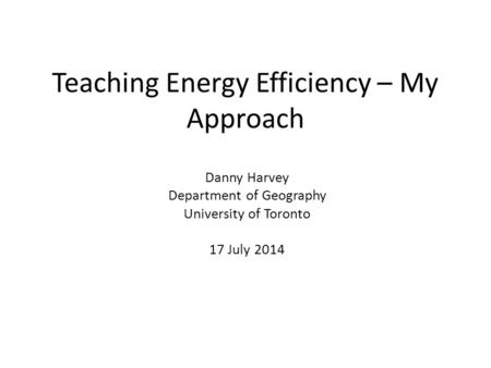 Teaching Energy Efficiency – My Approach Danny Harvey Department of Geography University of Toronto 17 July 2014.
