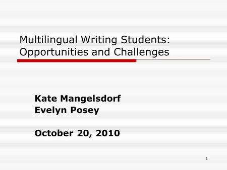 1 Multilingual Writing Students: Opportunities and Challenges Kate Mangelsdorf Evelyn Posey October 20, 2010.