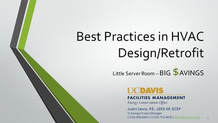 Best Practices in HVAC Design/Retrofit Little Server Room – BIG $ AVINGS Justin Lewis, P.E., LEED AP, DCEP Sr Energy Project Manager C:530.400.6042 | O:530.754.4870.