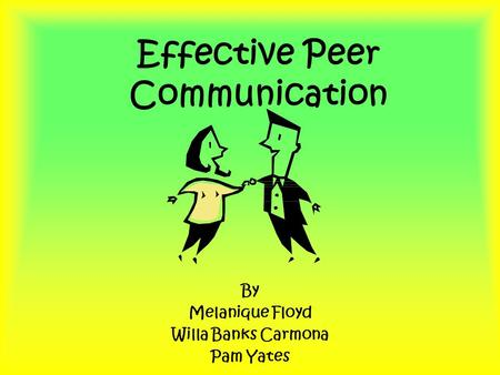 Effective Peer Communication By Melanique Floyd Willa Banks Carmona Pam Yates.