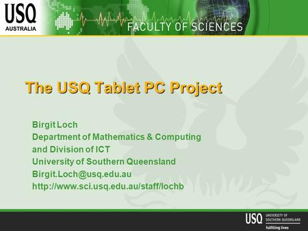 The USQ Tablet PC Project Birgit Loch Department of Mathematics & Computing and Division of ICT University of Southern Queensland
