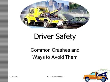 8/20/2004WTTA Tow Show Driver Safety Common Crashes and Ways to Avoid Them.
