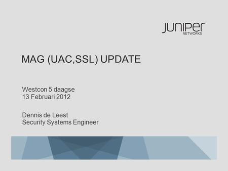 MAG (UAC,SSL) UPDATE Westcon 5 daagse 13 Februari 2012 Dennis de Leest Security Systems Engineer.