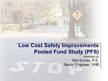 Low Cost Safety Improvements Pooled Fund Study (PFS) presented by Kim Eccles, P.E. Senior Engineer, VHB.