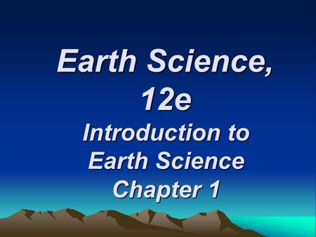 Earth Science, 12e Introduction to Earth Science Chapter 1.