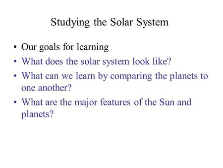Studying the Solar System Our goals for learning What does the solar system look like? What can we learn by comparing the planets to one another? What.