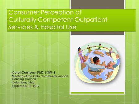 Consumer Perception of Culturally Competent Outpatient Services & Hospital Use Carol Carstens, PhD, LISW-S Meeting of the Ohio Community Support Planning.