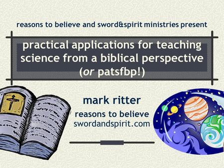 Practical applications for teaching science from a biblical perspective (or patsfbp!) mark ritter reasons to believe swordandspirit.com reasons to believe.