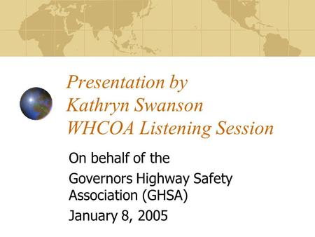 Presentation by Kathryn Swanson WHCOA Listening Session On behalf of the Governors Highway Safety Association (GHSA) January 8, 2005.