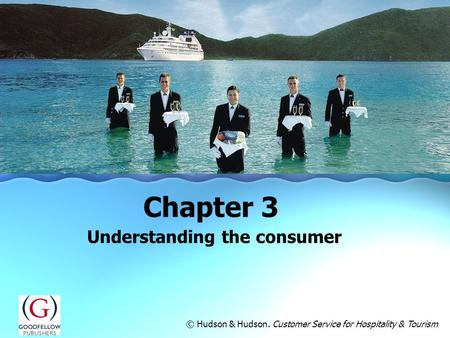 Understanding the consumer Chapter 3 © Hudson & Hudson. Customer Service for Hospitality & Tourism.