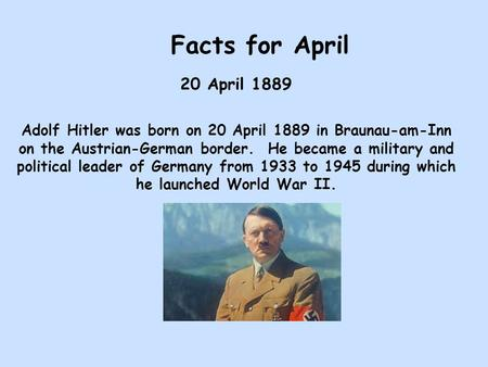 Facts for April 20 April 1889 Adolf Hitler was born on 20 April 1889 in Braunau-am-Inn on the Austrian-German border. He became a military and political.
