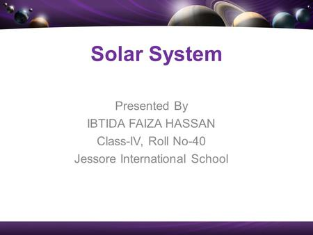 Presented By IBTIDA FAIZA HASSAN Class-IV, Roll No-40 Jessore International School Solar System.