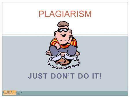 "JUST DON'T DO IT! PLAGIARISM. What is it? DEFINITION ""To steal and pass off (the ideas or words of another) as one's own."" - from the Latin plagiarus."