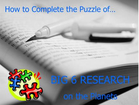 How to Complete the Puzzle of… BIG 6 RESEARCH on the Planets.