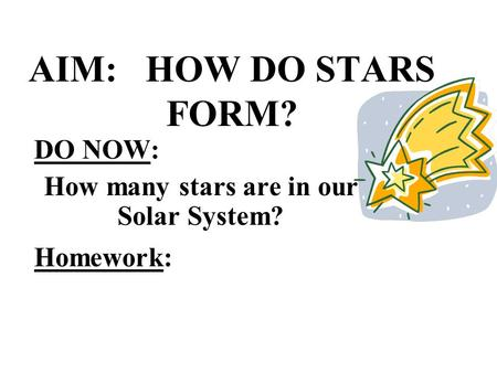 AIM: HOW DO STARS FORM? DO NOW: How many stars are in our Solar System? Homework: