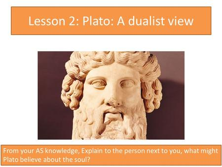 Lesson 2: Plato: A dualist view 1 From your AS knowledge, Explain to the person next to you, what might Plato believe about the soul?