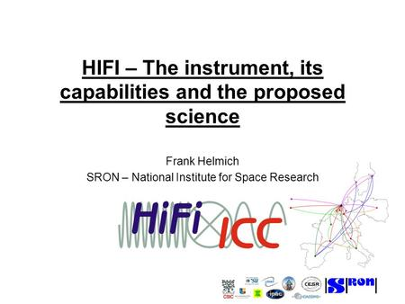 HIFI – The instrument, its capabilities and the proposed science Frank Helmich SRON – National Institute for Space Research.
