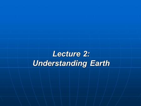 Lecture 2: Understanding Earth