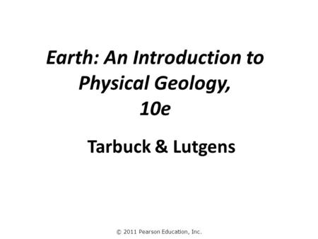 © 2011 Pearson Education, Inc. Tarbuck & Lutgens Earth: An Introduction to Physical Geology, 10e.