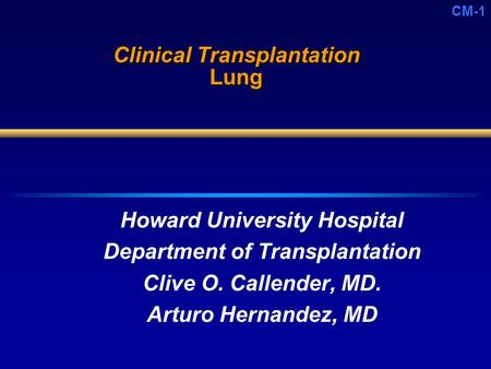 CM-1 Clinical Transplantation Lung Howard University Hospital Department of Transplantation Clive O. Callender, MD. Arturo Hernandez, MD.
