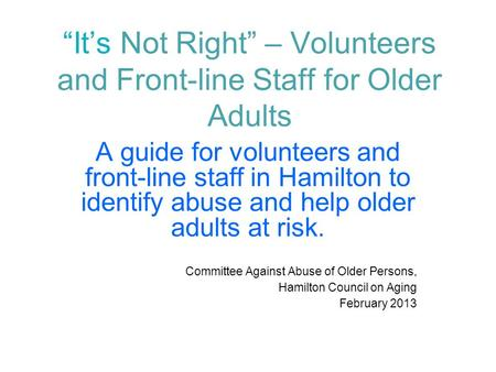 """It's Not Right"" – Volunteers and Front-line Staff for Older Adults A guide for volunteers and front-line staff in Hamilton to identify abuse and help."