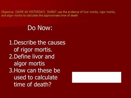 Objective: (SAME AS YESTERDAY) SWBAT use the evidence of livor mortis, rigor mortis, and algor mortis to calculate the approximate time of death Do Now: