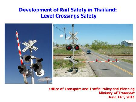 Development of Rail Safety in Thailand: Level Crossings Safety Office of Transport and Traffic Policy and Planning Ministry of Transport June 14 th, 2011.