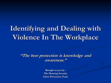 "Identifying and Dealing with Violence In The Workplace ""The best protection is knowledge and awareness."" Brought to you by : The Housing Security Crime."