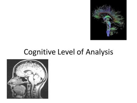 Cognitive Level of Analysis. What is Cognition? Cognitive LoA is new to psychology (40-50 years) Important way to look at your life – important to be.