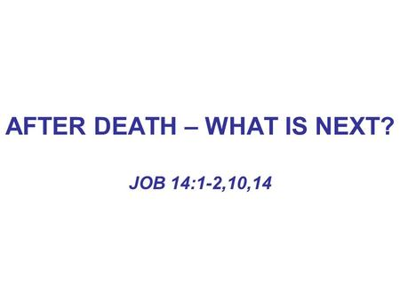 AFTER DEATH – WHAT IS NEXT? JOB 14:1-2,10,14. AFTER DEATH – WHAT IS NEXT? MAN IS A TWOFOLD BEING –PHYSICAL\SPIRITUAL GEN. 2:7 EPH. 5:28 MATT. 10:28 GEN.