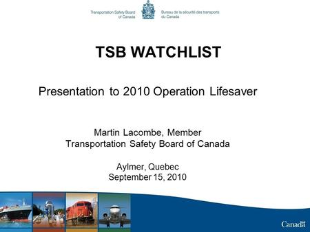 TSB WATCHLIST Presentation to 2010 Operation Lifesaver Martin Lacombe, Member Transportation Safety Board of Canada Aylmer, Quebec September 15, 2010.