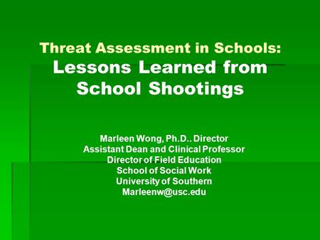 Threat Assessment in Schools: Lessons Learned from School Shootings Marleen Wong, Ph.D.. Director Assistant Dean and Clinical Professor Director of Field.