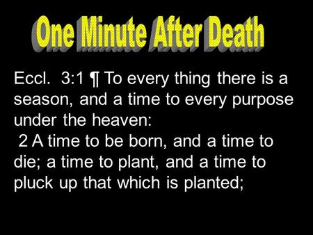 Eccl. 3:1 ¶ To every thing there is a season, and a time to every purpose under the heaven: 2 A time to be born, and a time to die; a time to plant, and.