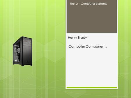 Henry Brady Computer Components Unit 2 – Computer Systems.