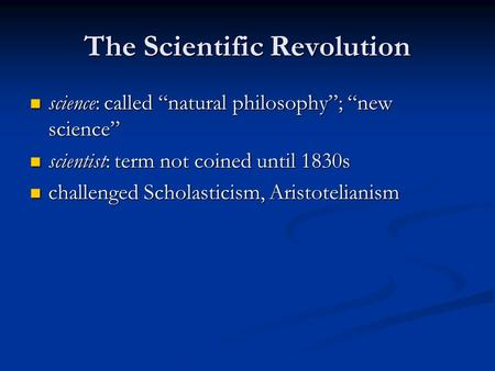 "The Scientific Revolution science: called ""natural philosophy""; ""new science"" science: called ""natural philosophy""; ""new science"" scientist: term not coined."