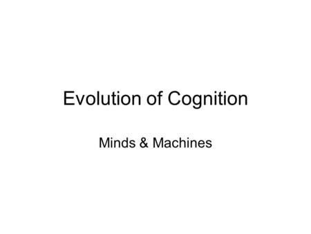Evolution of Cognition Minds & Machines. Early Organisms: Perception and Action, but no Cognition SenseAct Environment Agent.