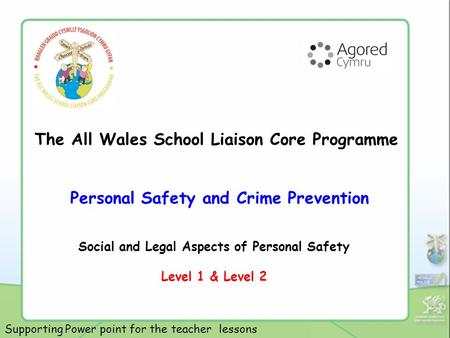 The All Wales School Liaison Core Programme Personal Safety and Crime Prevention Social and Legal Aspects of Personal Safety Level 1 & Level 2 Supporting.