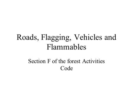 Roads, Flagging, Vehicles and Flammables Section F of the forest Activities Code.
