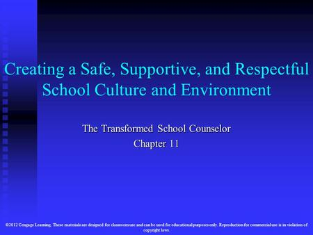 Creating a Safe, Supportive, and Respectful School Culture and Environment The Transformed School Counselor Chapter 11 ©2012 Cengage Learning. These materials.