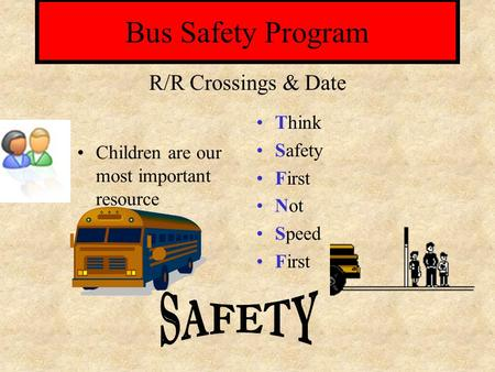 Bus Safety Program Children are our most important resource Think Safety First Not Speed First R/R Crossings & Date.