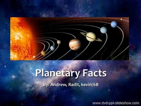 Planetary Facts By: Andrew, Radit, kevin/6B. What is Solar System Solar System is a system with Celestial Objects,Properties include Star, Meteor, Comet,