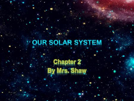 Our solar system Chapter 2 By Mrs. Shaw.