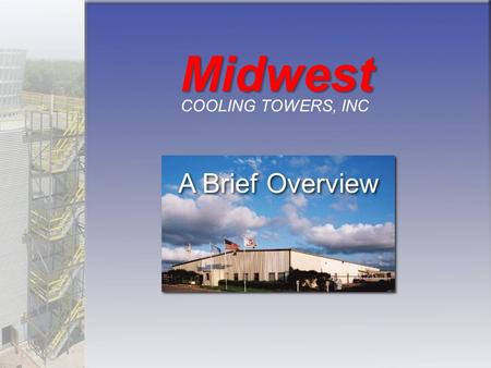 A Brief Overview Midwest COOLING TOWERS, INC. A Full Checklist of Products & Services for Your Cooling Tower Project Quality Service Integrity Value Quality.