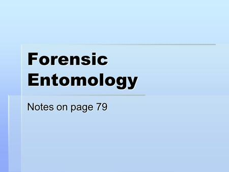 Forensic Entomology Notes on page 79. What is Forensic Entomology?  Applying the study of insect life cycle to estimating time of death  Flies and beetles.