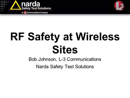 RF Safety at Wireless Sites Bob Johnson, L-3 Communications Narda Safety Test Solutions.