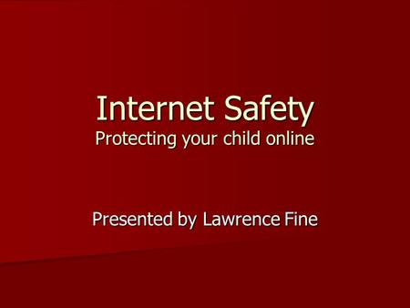 Internet Safety Protecting your child online Presented by Lawrence Fine.