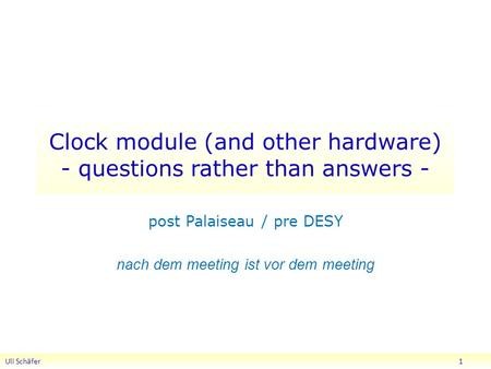 Clock module (and other hardware) - questions rather than answers - post Palaiseau / pre DESY nach dem meeting ist vor dem meeting Uli Schäfer 1.
