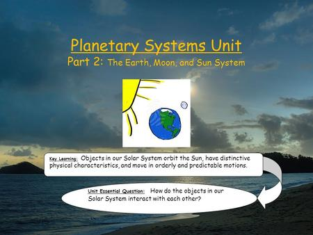 Planetary Systems Unit Part 2: The Earth, Moon, and Sun System Key Learning: Objects in our Solar System orbit the Sun, have distinctive physical characteristics,