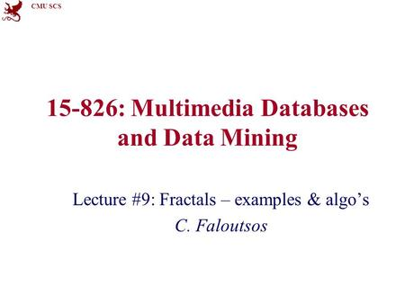 CMU SCS 15-826: Multimedia Databases and Data Mining Lecture #9: Fractals – examples & algo's C. Faloutsos.
