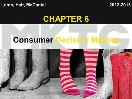 Chapter 1 Copyright ©2012 by Cengage Learning Inc. All rights reserved 1 Lamb, Hair, McDaniel CHAPTER 6 Consumer Decision Making 2012-2013 © Nonstock/Jupiterimages.